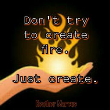 Create… the Fire Will Come